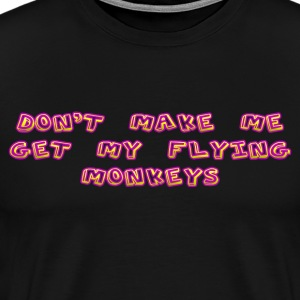 Don't Make Me Get My Flying Monkeys - Men's Premium T-Shirt