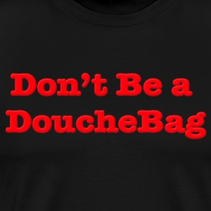 Don't Be a Douchebag - Men's Premium T-Shirt