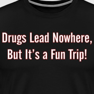 Drugs Lead NoWhere, But it's a Fun Trip - Men's Premium T-Shirt