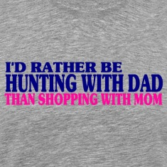 I'd Rather Be Hunting With Dad Than Shopping With Mom