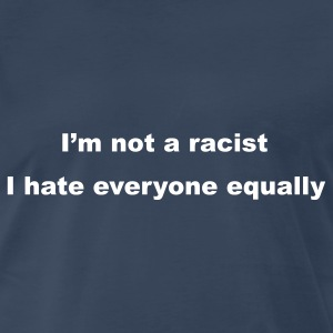 Navy I'm not a racist, I hate everyone equally T-Shirts - Men's Premium T-Shirt