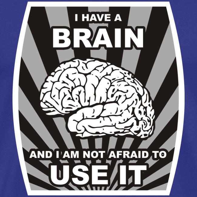 I have a brain and I am not afraid to use it