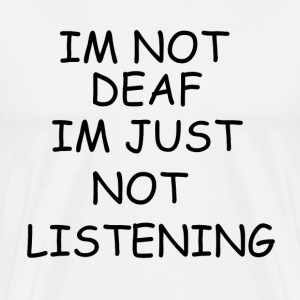 IM NOT DEAF IM JUST NOT LISTENING - Men's Premium T-Shirt
