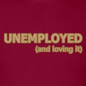 Unemployed and Loving It - Men's T-Shirt
