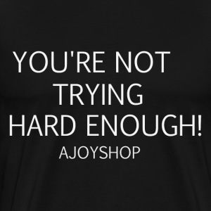 You're Not Trying Hard Enough VI - Men's Premium T-Shirt