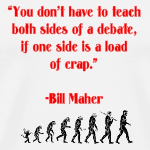 You don't have to teach both sides of a debate, if one side is a load of crap. -Bill Maher - Men's Premium T-Shirt