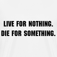 Design ~ Live for nothing. Die for something.