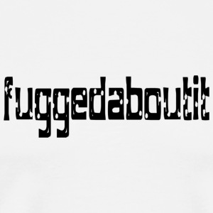White fuggedabout it (Forget About It) T-Shirts - Men's Premium T-Shirt