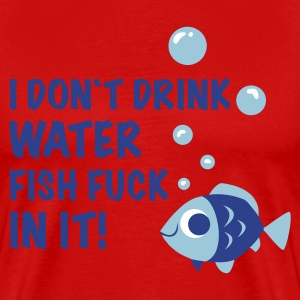 Red i don`t drink water FISH FUCK IN IT T-Shirts - Men's Premium T-Shirt
