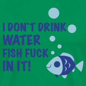 Bright green i don`t drink water FISH FUCK IN IT T-Shirts - Men's Premium T-Shirt