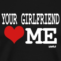 Black your girlfriend loves me by wam T-Shirts