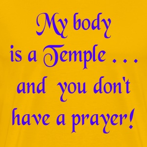 Gold My Body is a Temple and You Don't Have a Prayer T-Shirts - Men's Premium T-Shirt