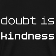 Design ~ Doubt is Kindness: give doubt/give kindness