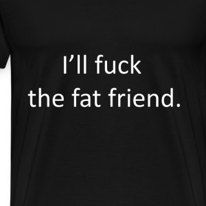 I'll Fuck the fat friend - Men's Premium T-Shirt