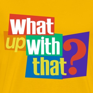 What Up With That? T-Shirt - Men's Premium T-Shirt