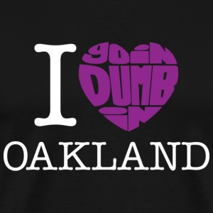 I Love Goin Dumb in Oakland - Men's Premium T-Shirt