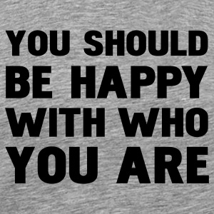 you should be happy with who you are T-Shirts - Men's Premium T-Shirt