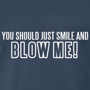 You Should Just Smile and Blow Me - Men's Premium T-Shirt
