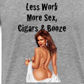 Design ~ Less Work, More Sex, Cigars & Booze