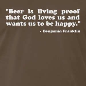Beer is proof that God loves us and wants us to be happy. -Benjamin Franklin T-Shirts - Men's Premium T-Shirt