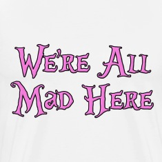 We're All Mad Here Alice in Wonderland T-Shirts