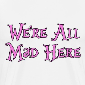We're All Mad Here Alice in Wonderland T-Shirts - Men's Premium T-Shirt