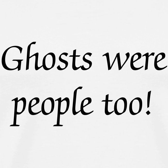 Ghosts were people too!