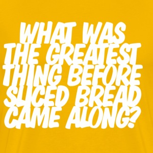 What was the greatest thing before sliced bread T-shirt - Men's Premium T-Shirt
