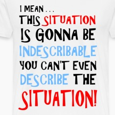 The Situation is Indescribable T-Shirts