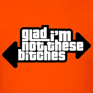 Glad I'm Not These B**ches! T-Shirts - Men's T-Shirt
