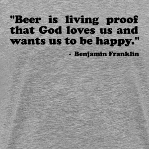 Beer is living proof that God loves us and wants us to be happy. Benjamin Franklin T-Shirts - Men's Premium T-Shirt