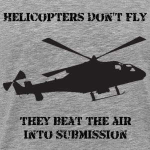 Helicopter Don't Fly...They Beat The Air Into Submission! - Men's Premium T-Shirt