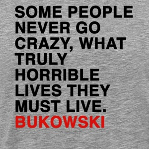 SOME PEOPLE NEVER GO CRAZY, WHAT TRULY HORRIBLE LIVES THEY MUST LIVE - bukowski T-Shirts - Men's Premium T-Shirt