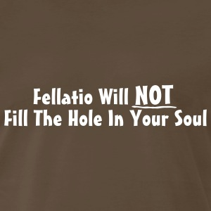 Fellatio Will Not Fill The Hole In Your Soul T-Shirts - Men's Premium T-Shirt