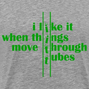 I Like It When Things Move Through Tubes T-Shirts - Men's Premium T-Shirt