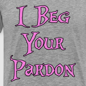 I Beg Your PArdon T-Shirts - Men's Premium T-Shirt