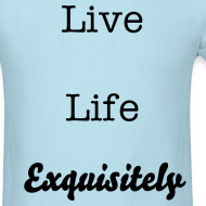 Design ~ Live Life Exquisitely shirt