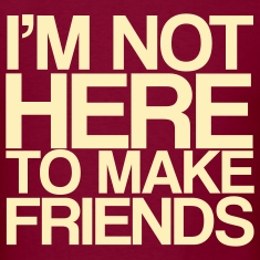 I'M NOT HERE TO MAKE FRIENDS!