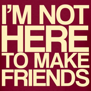 I'M NOT HERE TO MAKE FRIENDS! - Men's T-Shirt