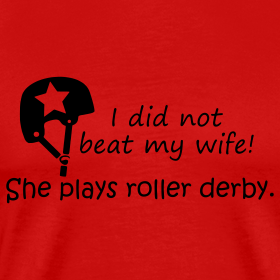 Design ~ I did not beat my wife. She plays roller derby.