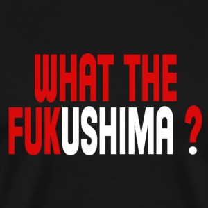 What the Fukushima ? T-Shirts - Men's Premium T-Shirt