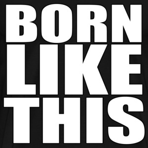 BORN LIKE THIS T-Shirts - Men's Premium T-Shirt