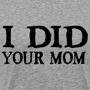 I Did Your Mom T-Shirts - Men's Premium T-Shirt