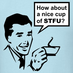 How about a nice cup of STFU? T-Shirts