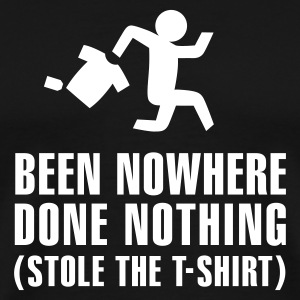 Been nowhere, done nothing, stole the T-shirt T-Shirts - Men's Premium T-Shirt