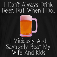 Design ~ When I Drink Beer Cruel and Funny T-Shirt