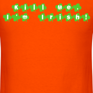 Design ~ Kill Me, I'm Irish! T-Shirt