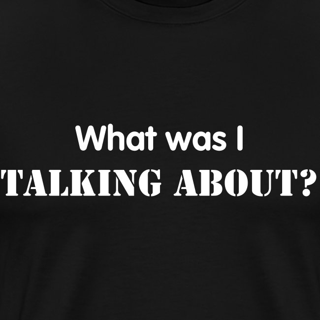 What was I talking about? - White Text - Mens