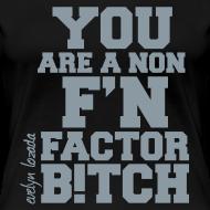 Design ~ You are a non f'n factor B!tch
