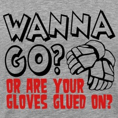 Wanna Go? Or Are Your Gloves Glued On? T-Shirts